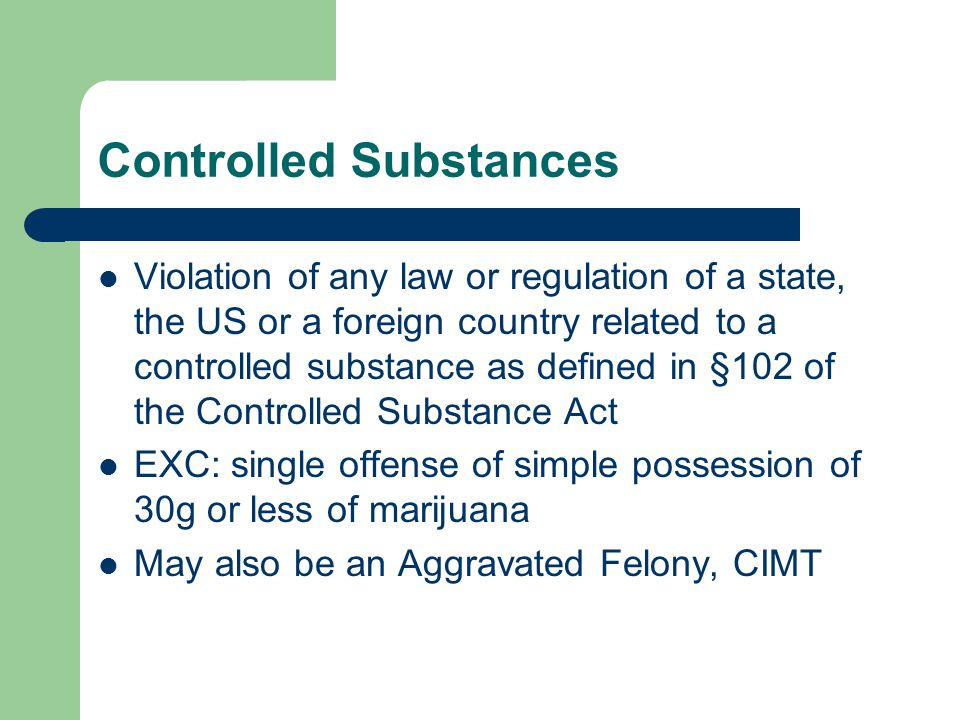 Controlled Substances Violation of any law or regulation of a state, the US or a foreign country related to a controlled substance as defined in §102 of the Controlled Substance Act EXC: single offense of simple possession of 30g or less of marijuana May also be an Aggravated Felony, CIMT