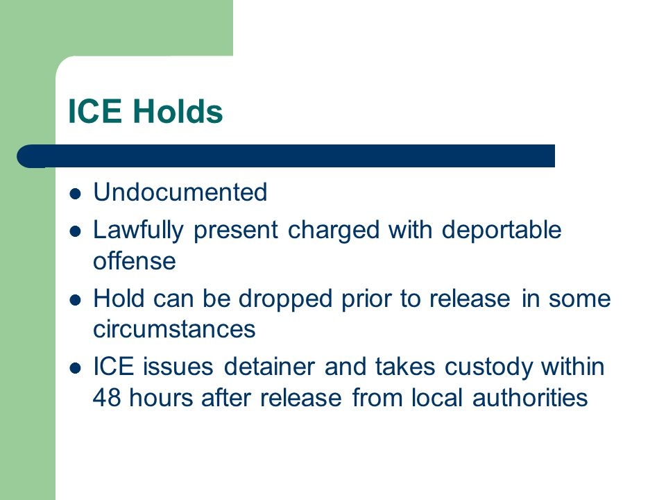 ICE Holds Undocumented Lawfully present charged with deportable offense Hold can be dropped prior to release in some circumstances ICE issues detainer and takes custody within 48 hours after release from local authorities