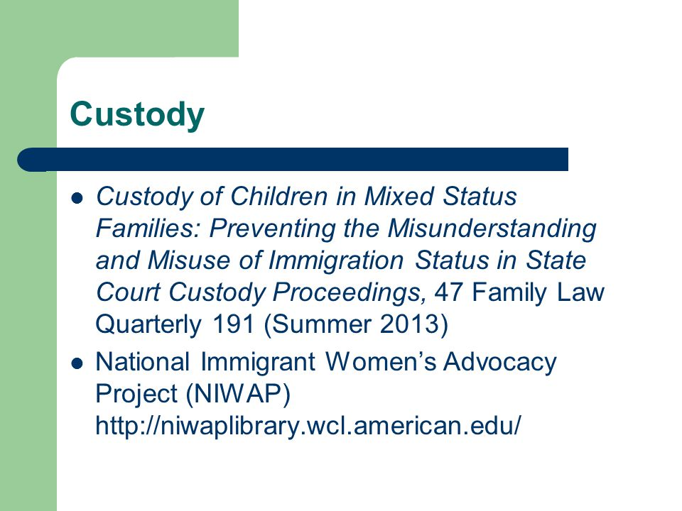 Custody Custody of Children in Mixed Status Families: Preventing the Misunderstanding and Misuse of Immigration Status in State Court Custody Proceedings, 47 Family Law Quarterly 191 (Summer 2013) National Immigrant Women's Advocacy Project (NIWAP) http://niwaplibrary.wcl.american.edu/
