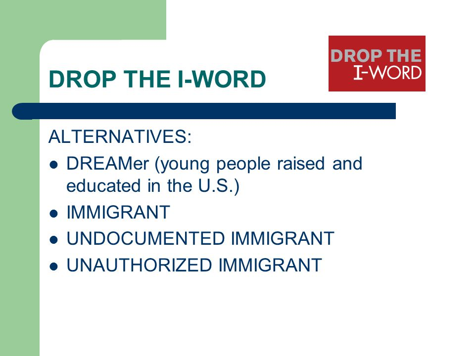 DROP THE I-WORD ALTERNATIVES: DREAMer (young people raised and educated in the U.S.) IMMIGRANT UNDOCUMENTED IMMIGRANT UNAUTHORIZED IMMIGRANT