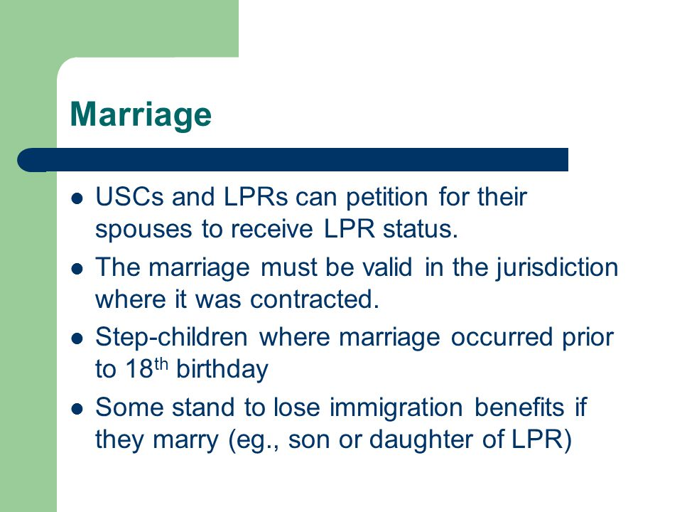 Marriage USCs and LPRs can petition for their spouses to receive LPR status.