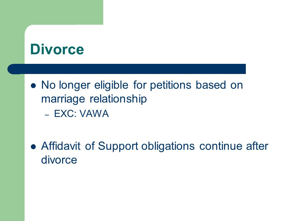 Divorce No longer eligible for petitions based on marriage relationship – EXC: VAWA Affidavit of Support obligations continue after divorce