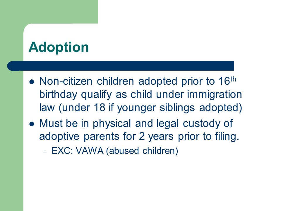 Adoption Non-citizen children adopted prior to 16 th birthday qualify as child under immigration law (under 18 if younger siblings adopted) Must be in physical and legal custody of adoptive parents for 2 years prior to filing.