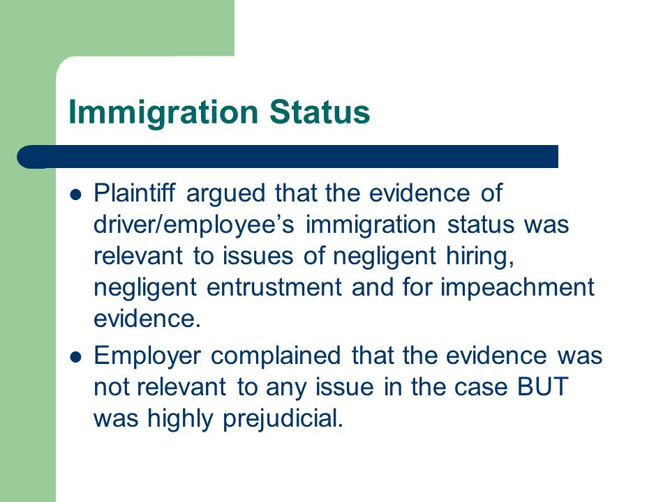 Immigration Status Plaintiff argued that the evidence of driver/employee's immigration status was relevant to issues of negligent hiring, negligent entrustment and for impeachment evidence.