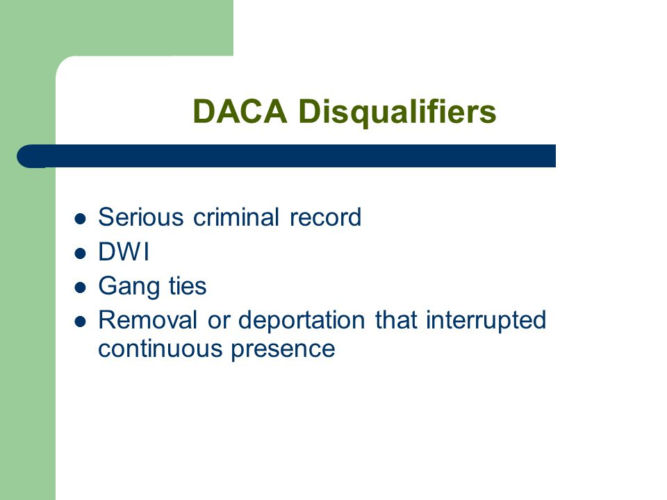 DACA Disqualifiers Serious criminal record DWI Gang ties Removal or deportation that interrupted continuous presence