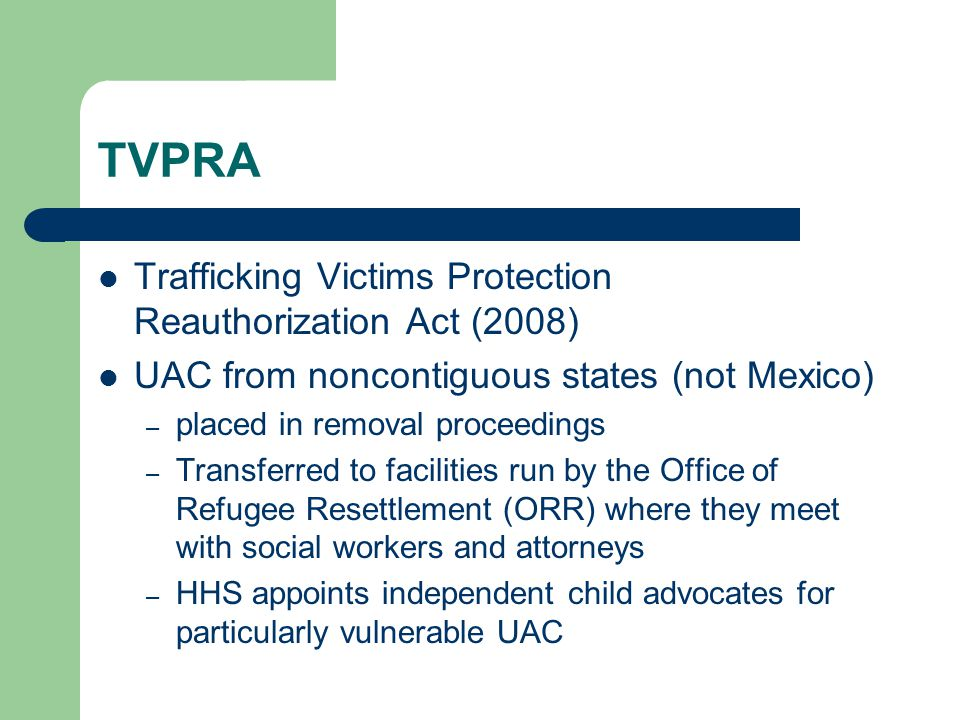 TVPRA Trafficking Victims Protection Reauthorization Act (2008) UAC from noncontiguous states (not Mexico) – placed in removal proceedings – Transferred to facilities run by the Office of Refugee Resettlement (ORR) where they meet with social workers and attorneys – HHS appoints independent child advocates for particularly vulnerable UAC