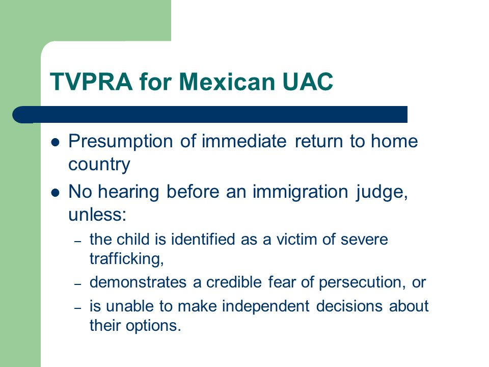 TVPRA for Mexican UAC Presumption of immediate return to home country No hearing before an immigration judge, unless: – the child is identified as a victim of severe trafficking, – demonstrates a credible fear of persecution, or – is unable to make independent decisions about their options.