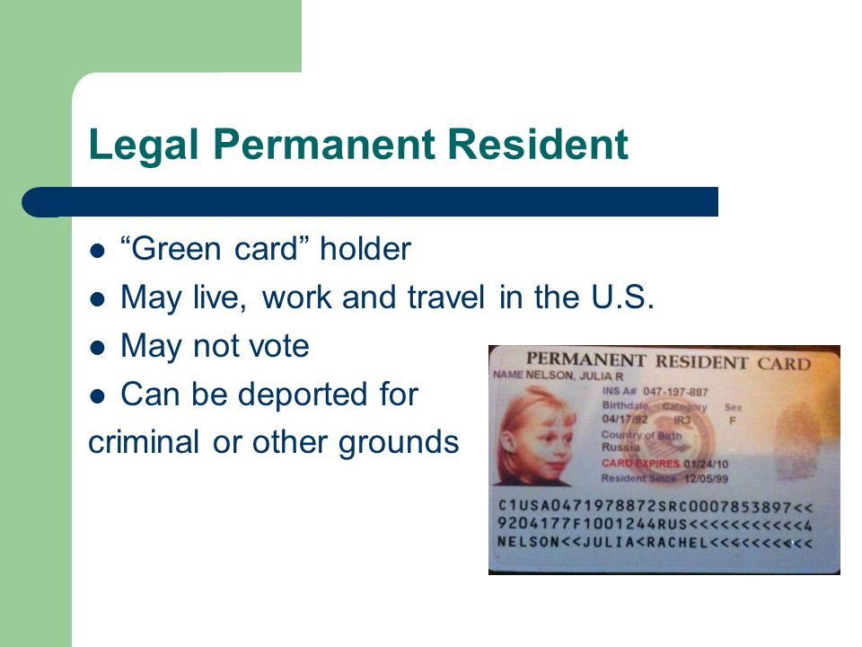 Legal Permanent Resident Green card holder May live, work and travel in the U.S.