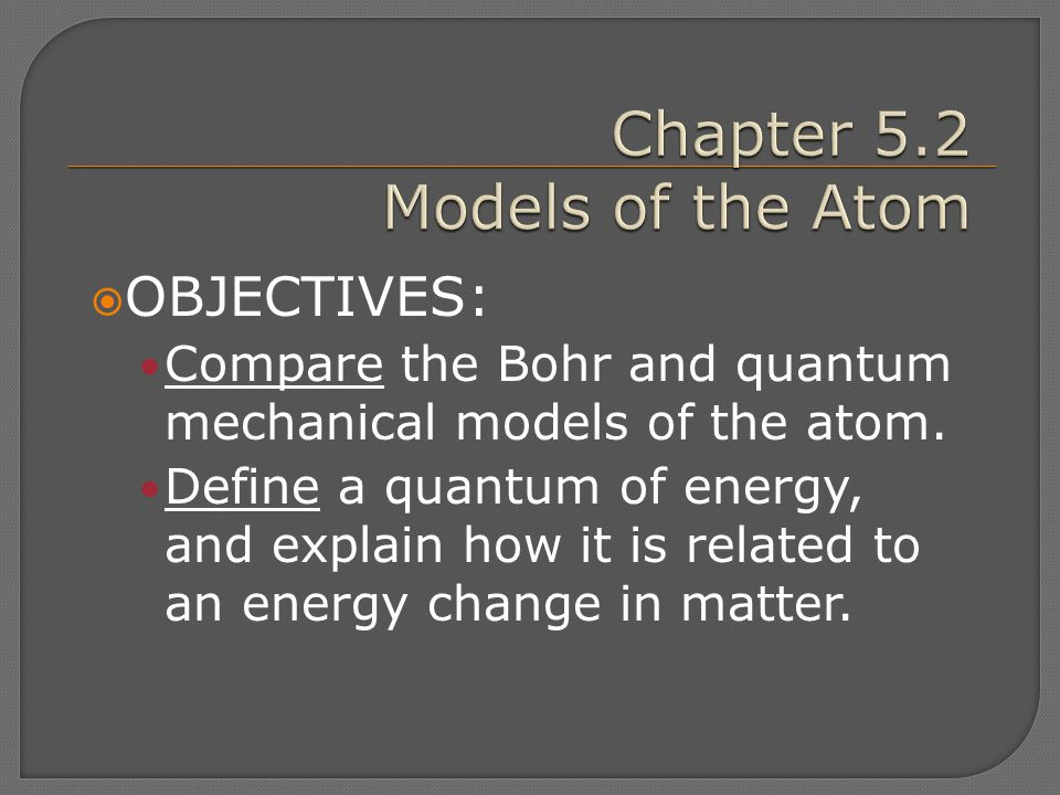  OBJECTIVES: Compare the Bohr and quantum mechanical models of the atom. Define a quantum of energy, and explain how it is related to an energy chang