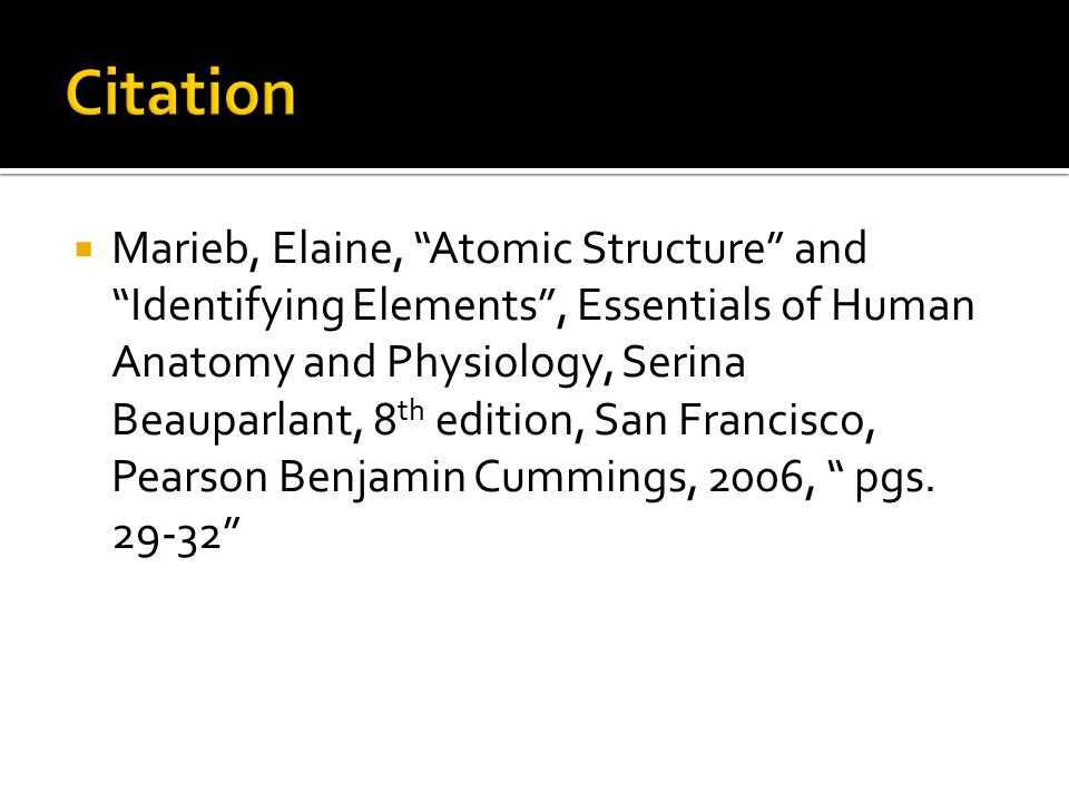 " Marieb, Elaine, ""Atomic Structure"" and ""Identifying Elements"", Essentials of Human Anatomy and Physiology, Serina Beauparlant, 8 th edition, San Fra"