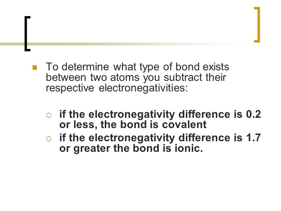 To determine what type of bond exists between two atoms you subtract their respective electronegativities:  if the electronegativity difference is 0.2 or less, the bond is covalent  if the electronegativity difference is 1.7 or greater the bond is ionic.