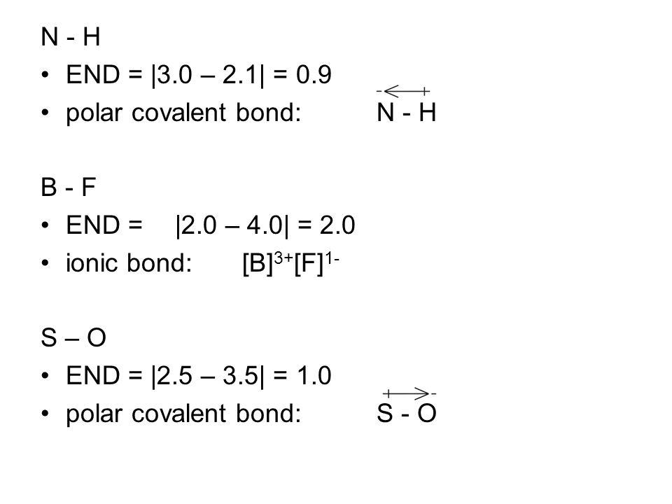 N - H END = |3.0 – 2.1| = 0.9 polar covalent bond:N - H B - F END = |2.0 – 4.0| = 2.0 ionic bond:[B] 3+ [F] 1- S – O END = |2.5 – 3.5| = 1.0 polar cov