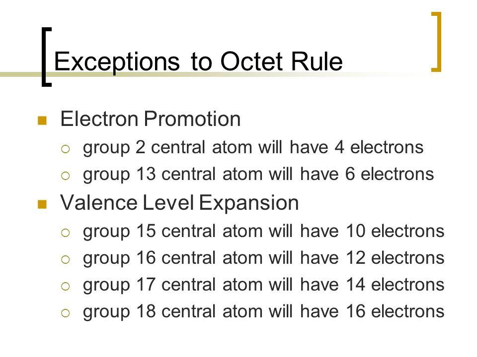Exceptions to Octet Rule Electron Promotion  group 2 central atom will have 4 electrons  group 13 central atom will have 6 electrons Valence Level Expansion  group 15 central atom will have 10 electrons  group 16 central atom will have 12 electrons  group 17 central atom will have 14 electrons  group 18 central atom will have 16 electrons