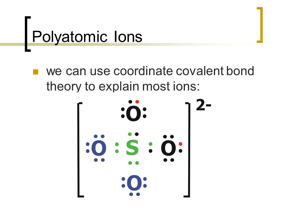 Polyatomic Ions we can use coordinate covalent bond theory to explain most ions: