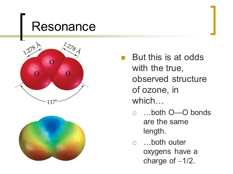 Resonance But this is at odds with the true, observed structure of ozone, in which…  …both O—O bonds are the same length.