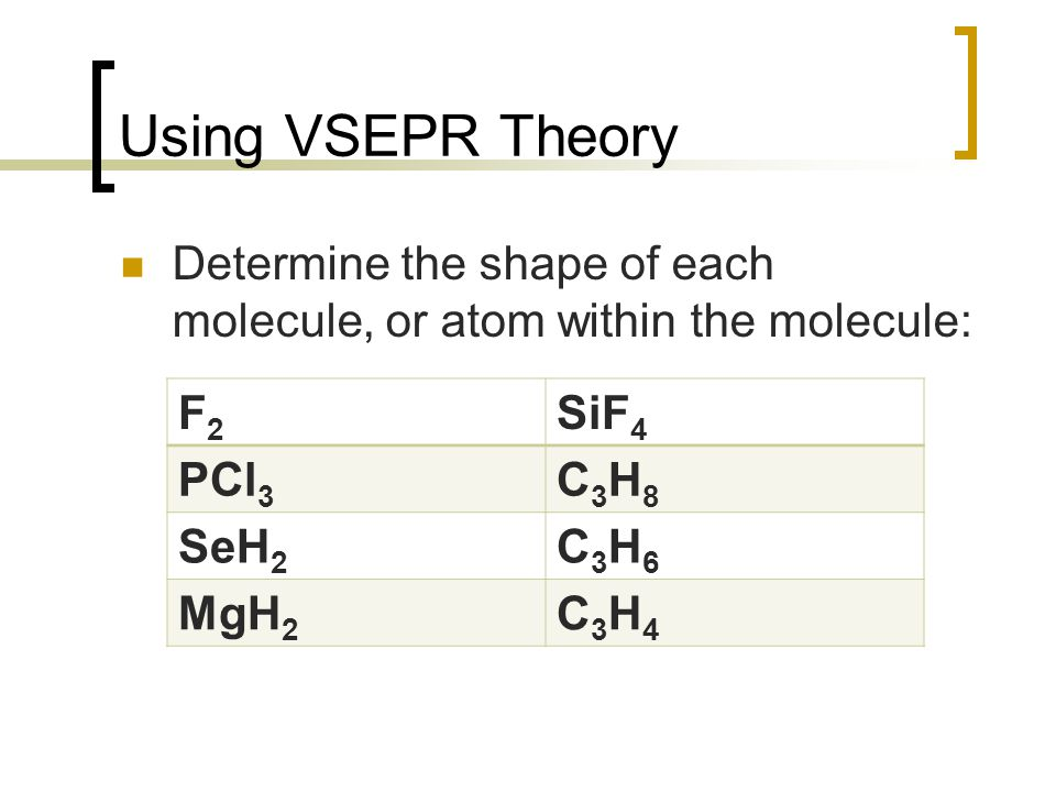 Using VSEPR Theory Determine the shape of each molecule, or atom within the molecule: F2F2 SiF 4 PCl 3 C3H8C3H8 SeH 2 C3H6C3H6 MgH 2 C3H4C3H4