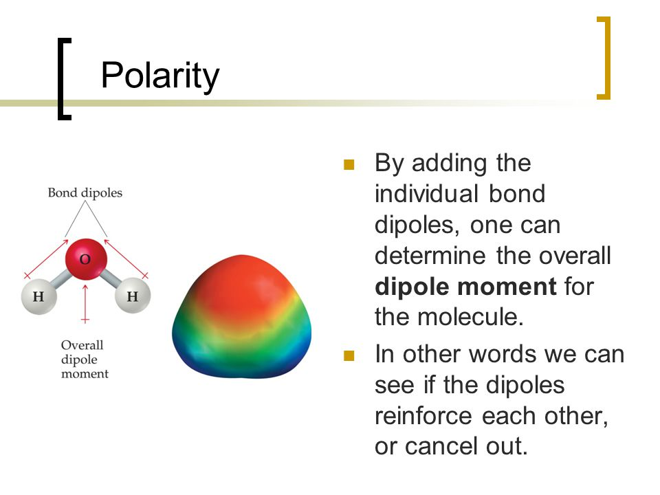 Polarity By adding the individual bond dipoles, one can determine the overall dipole moment for the molecule.