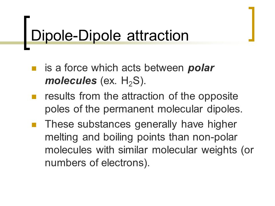 Dipole-Dipole attraction is a force which acts between polar molecules (ex.