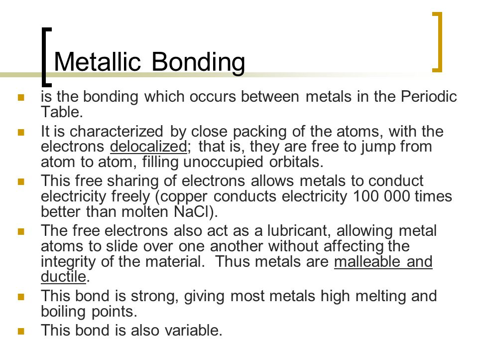 Metallic Bonding is the bonding which occurs between metals in the Periodic Table.