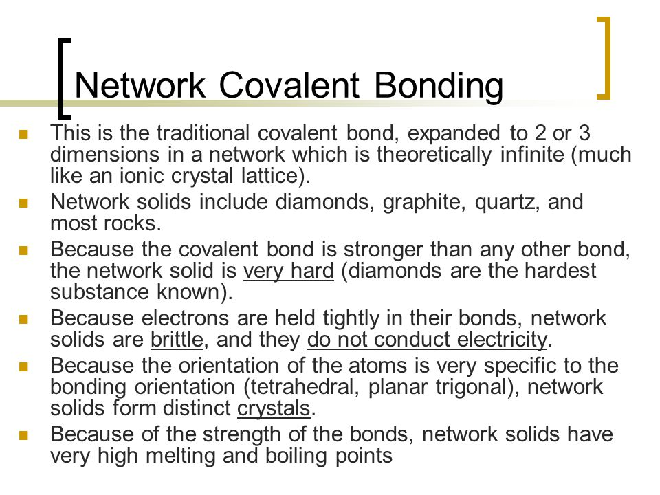 Network Covalent Bonding This is the traditional covalent bond, expanded to 2 or 3 dimensions in a network which is theoretically infinite (much like an ionic crystal lattice).