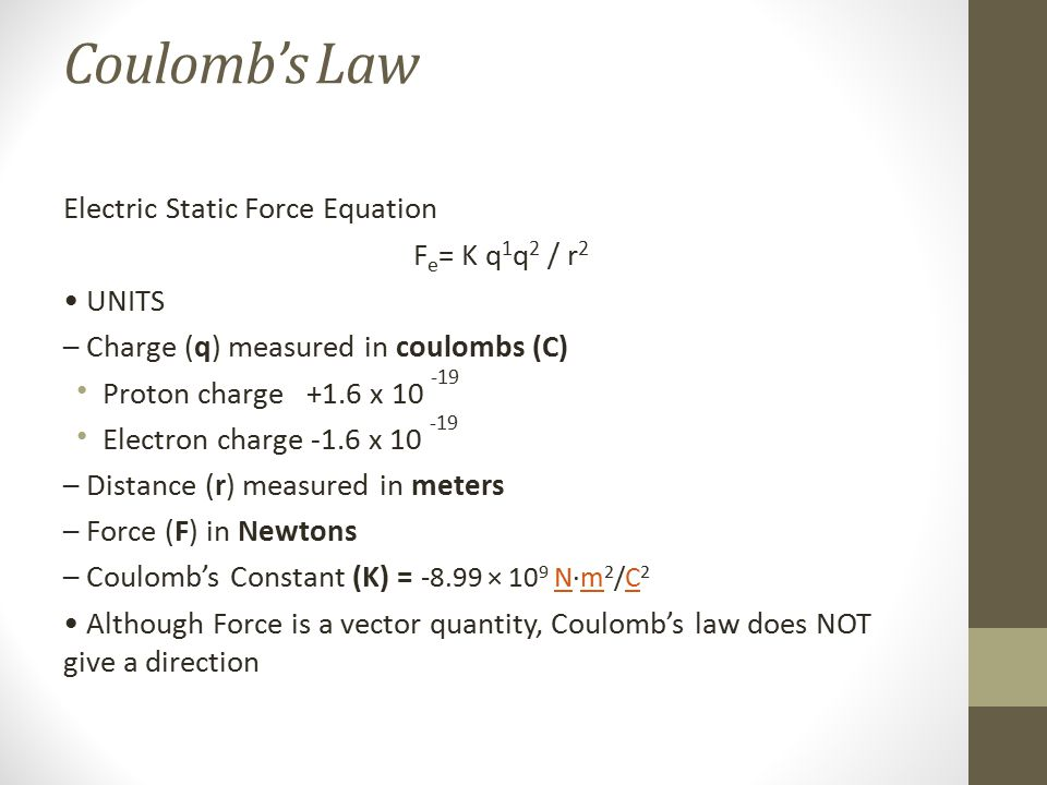 Coulomb's Law Electric Static Force Equation F e = K q 1 q 2 / r 2 UNITS – Charge (q) measured in coulombs (C) Proton charge +1.6 x 10 -19 Electron ch