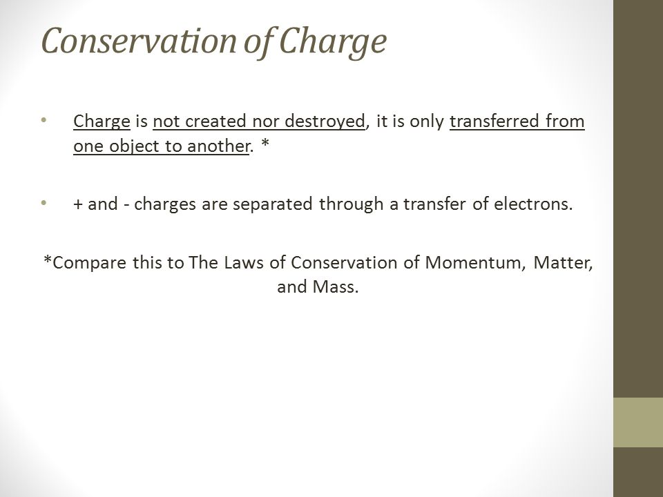 Conservation of Charge Charge is not created nor destroyed, it is only transferred from one object to another. * + and - charges are separated through