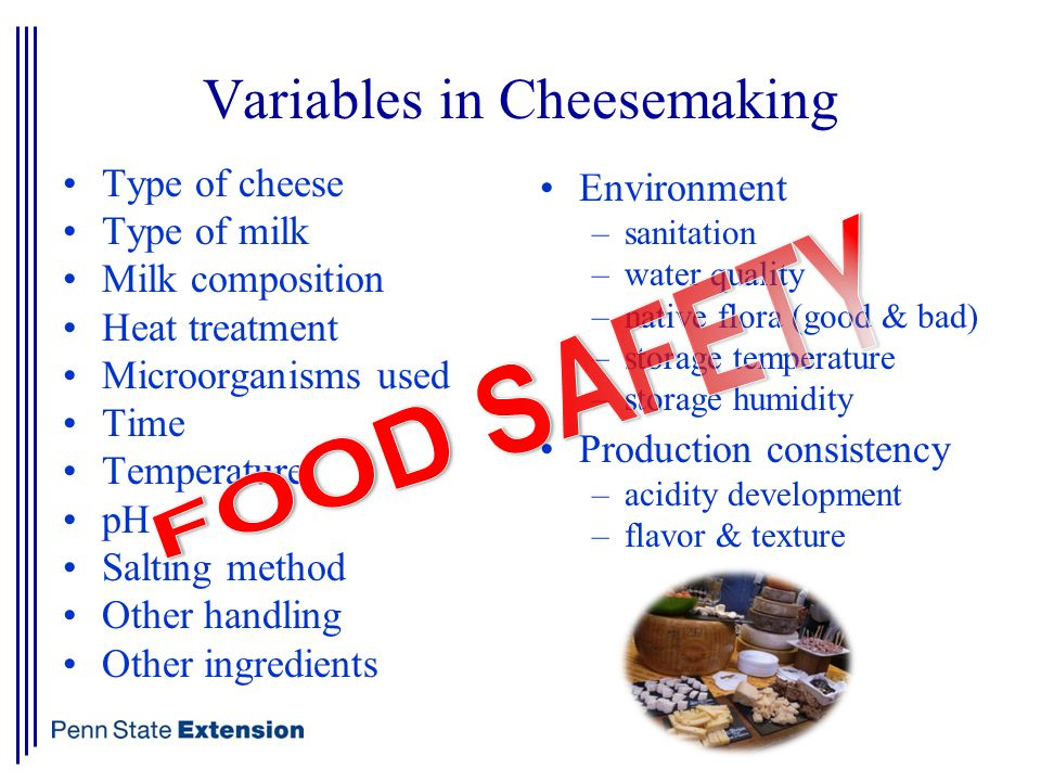 Variables in Cheesemaking Type of cheese Type of milk Milk composition Heat treatment Microorganisms used Time Temperature pH Salting method Other handling Other ingredients Environment –sanitation –water quality –native flora (good & bad) –storage temperature –storage humidity Production consistency –acidity development –flavor & texture