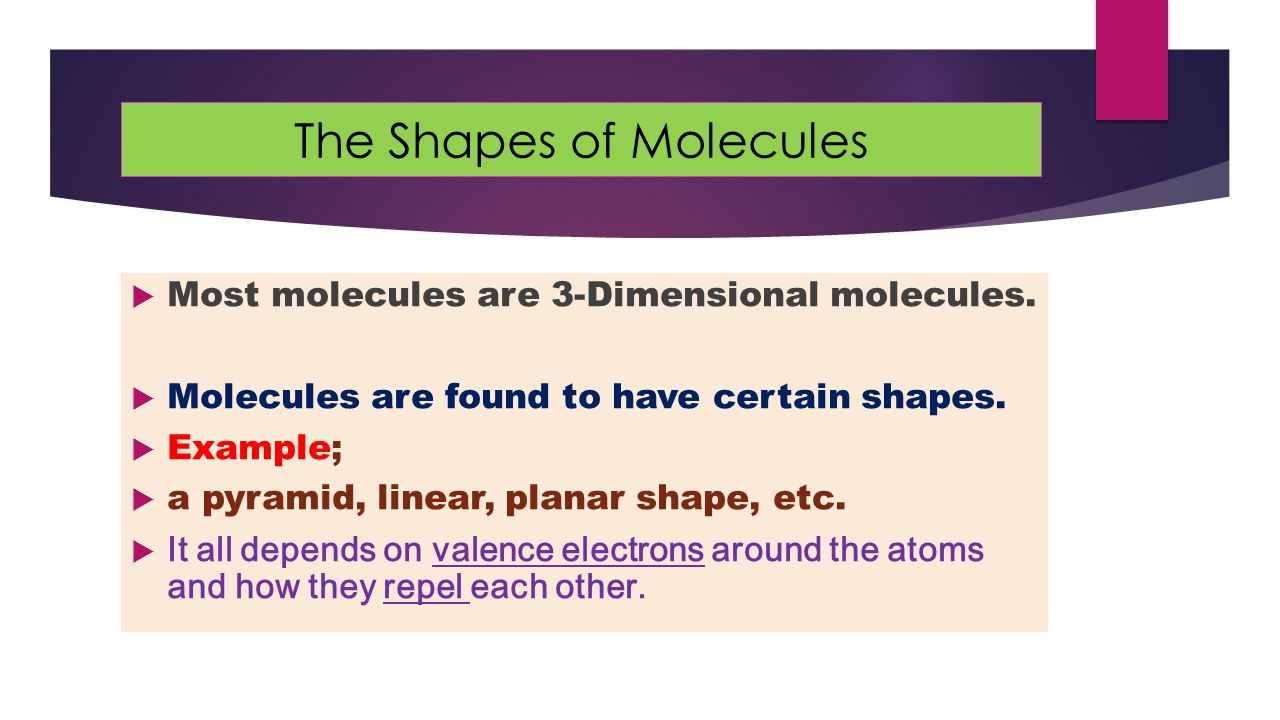 The Shapes of Molecules  Most molecules are 3-Dimensional molecules.  Molecules are found to have certain shapes.  Example;  a pyramid, linear, pl
