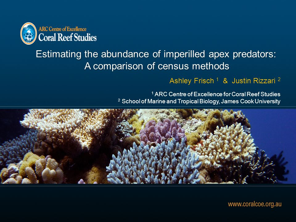 Estimating the abundance of imperilled apex predators: A comparison of census methods A comparison of census methods Ashley Frisch 1 & Justin Rizzari 2 1 ARC Centre of Excellence for Coral Reef Studies 2 School of Marine and Tropical Biology, James Cook University