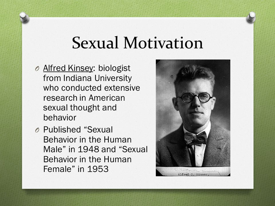 Sexual Motivation O Alfred Kinsey: biologist from Indiana University who conducted extensive research in American sexual thought and behavior O Published Sexual Behavior in the Human Male in 1948 and Sexual Behavior in the Human Female in 1953