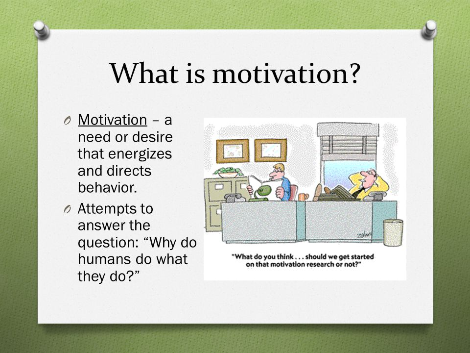 What is motivation.O Motivation – a need or desire that energizes and directs behavior.