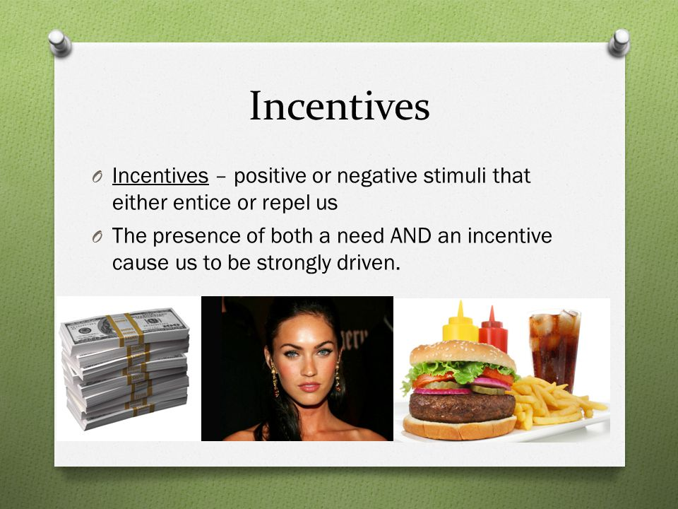 Incentives O Incentives – positive or negative stimuli that either entice or repel us O The presence of both a need AND an incentive cause us to be strongly driven.