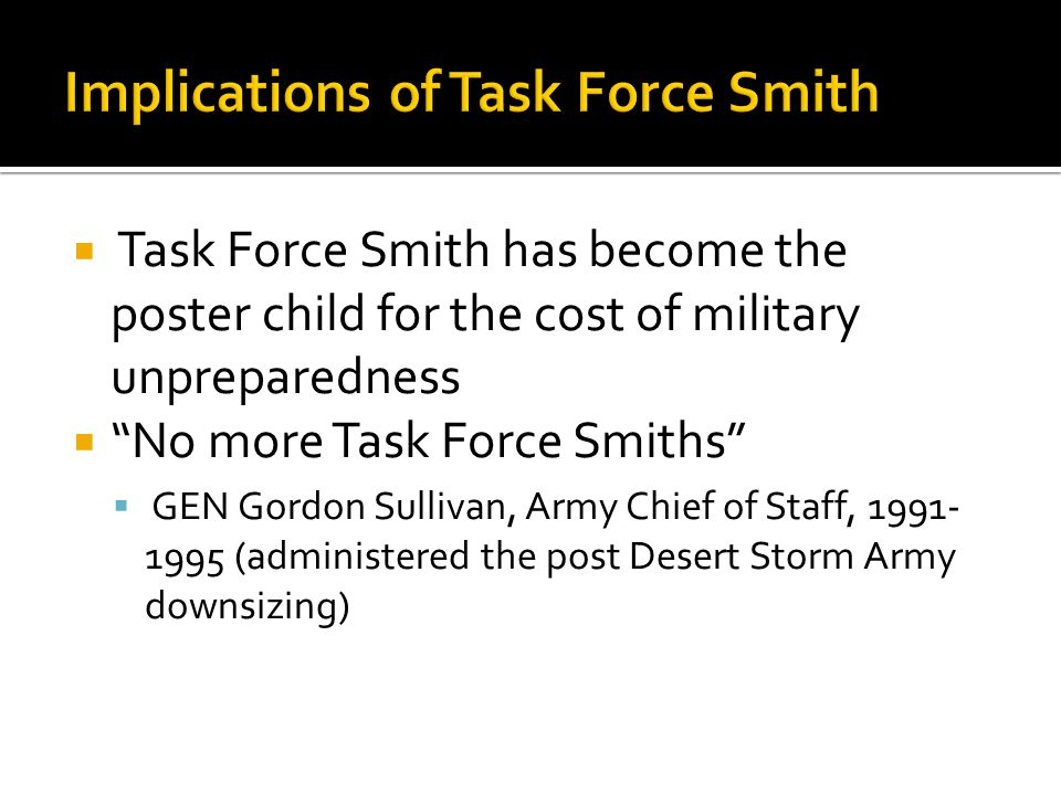  Task Force Smith has become the poster child for the cost of military unpreparedness  No more Task Force Smiths  GEN Gordon Sullivan, Army Chief of Staff, 1991- 1995 (administered the post Desert Storm Army downsizing)