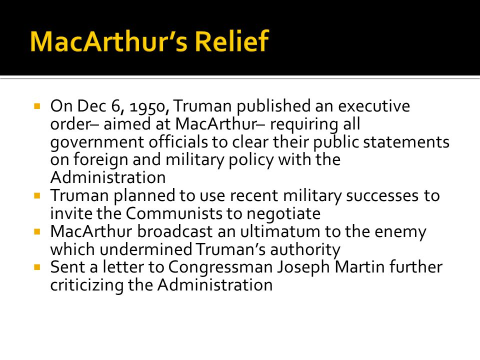  On Dec 6, 1950, Truman published an executive order– aimed at MacArthur– requiring all government officials to clear their public statements on foreign and military policy with the Administration  Truman planned to use recent military successes to invite the Communists to negotiate  MacArthur broadcast an ultimatum to the enemy which undermined Truman's authority  Sent a letter to Congressman Joseph Martin further criticizing the Administration