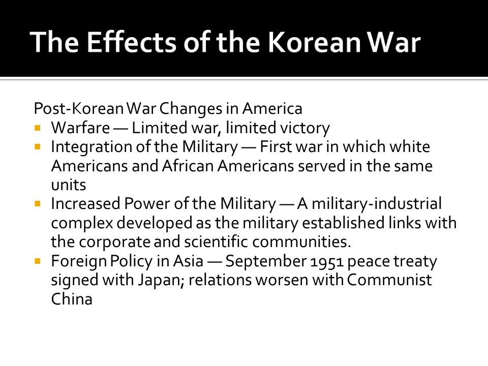 Post-Korean War Changes in America  Warfare — Limited war, limited victory  Integration of the Military — First war in which white Americans and African Americans served in the same units  Increased Power of the Military — A military-industrial complex developed as the military established links with the corporate and scientific communities.