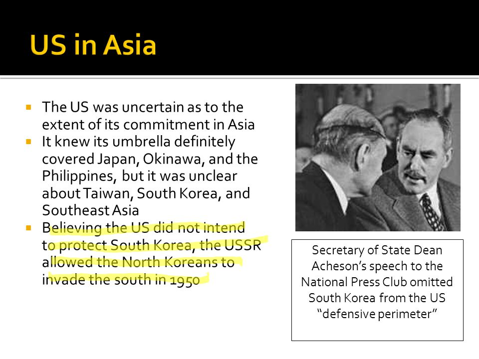  The US was uncertain as to the extent of its commitment in Asia  It knew its umbrella definitely covered Japan, Okinawa, and the Philippines, but it was unclear about Taiwan, South Korea, and Southeast Asia  Believing the US did not intend to protect South Korea, the USSR allowed the North Koreans to invade the south in 1950 Secretary of State Dean Acheson's speech to the National Press Club omitted South Korea from the US defensive perimeter