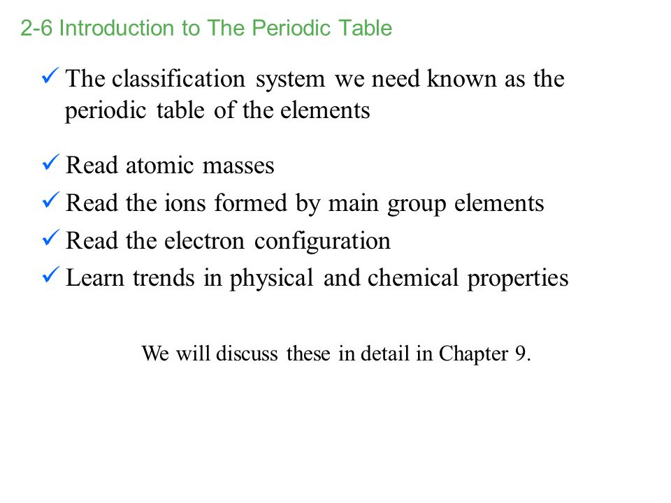 2-6 Introduction to The Periodic Table The classification system we need known as the periodic table of the elements We will discuss these in detail i