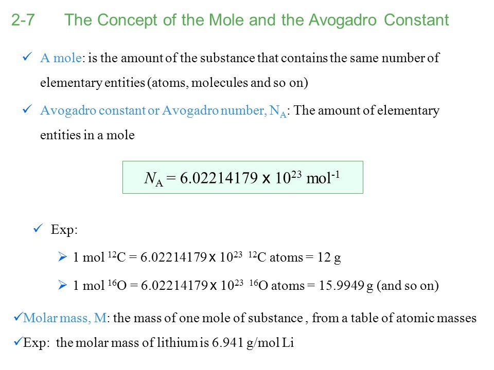 2-7 The Concept of the Mole and the Avogadro Constant Exp:  1 mol 12 C = 6.02214179 x 10 23 12 C atoms = 12 g  1 mol 16 O = 6.02214179 x 10 23 16 O
