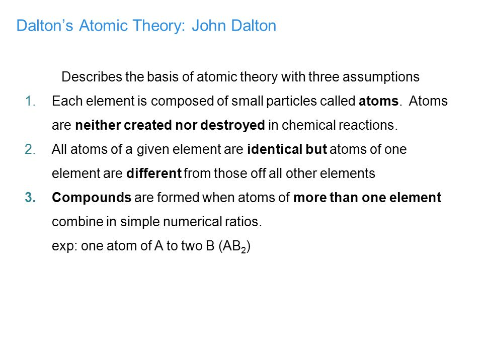 Dalton's Atomic Theory: John Dalton Describes the basis of atomic theory with three assumptions 1.Each element is composed of small particles called a