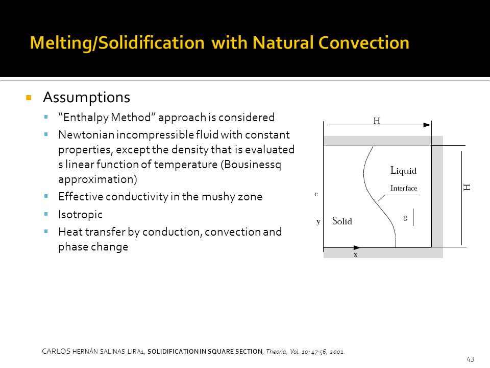  Assumptions  Enthalpy Method approach is considered  Newtonian incompressible fluid with constant properties, except the density that is evaluated s linear function of temperature (Bousinessq approximation)  Effective conductivity in the mushy zone  Isotropic  Heat transfer by conduction, convection and phase change 43 CARLOS HERNÁN SALINAS LIRA1, SOLIDIFICATION IN SQUARE SECTION, Theoria, Vol.