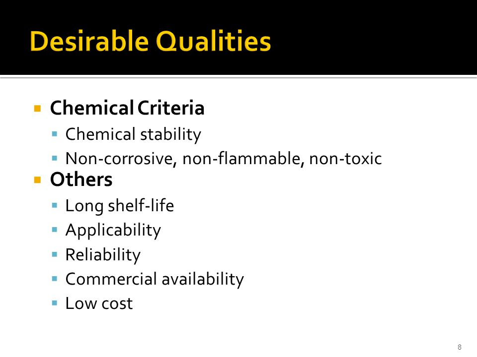  Chemical Criteria  Chemical stability  Non-corrosive, non-flammable, non-toxic  Others  Long shelf-life  Applicability  Reliability  Commerci