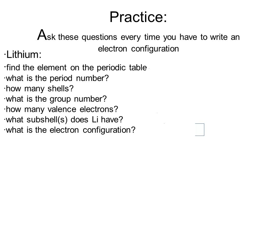 Practice: A sk these questions every time you have to write an electron configuration ·Lithium: · find the element on the periodic table ·what is the period number.