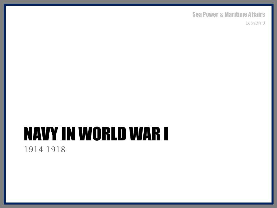 NAVY IN WORLD WAR I 1914-1918 Sea Power & Maritime Affairs Lesson 9