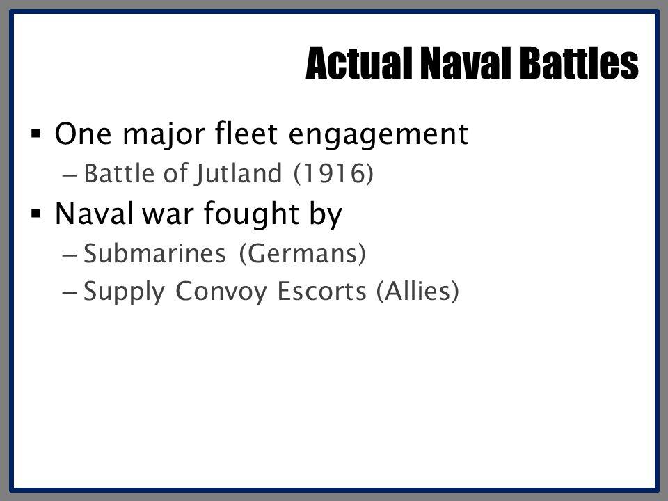 Actual Naval Battles  One major fleet engagement – Battle of Jutland (1916)  Naval war fought by – Submarines (Germans) – Supply Convoy Escorts (Allies)
