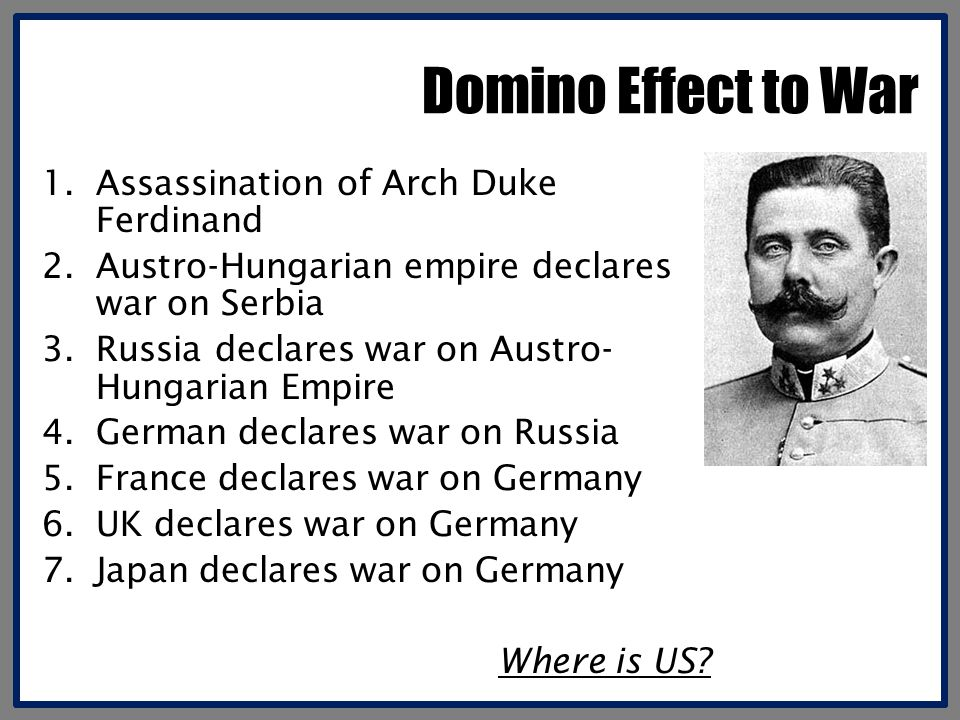 Domino Effect to War 1.Assassination of Arch Duke Ferdinand 2.Austro-Hungarian empire declares war on Serbia 3.Russia declares war on Austro- Hungarian Empire 4.German declares war on Russia 5.France declares war on Germany 6.UK declares war on Germany 7.Japan declares war on Germany Where is US