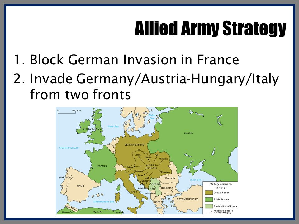 Allied Army Strategy 1.Block German Invasion in France 2.Invade Germany/Austria-Hungary/Italy from two fronts