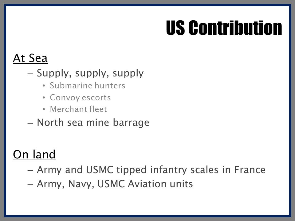 US Contribution At Sea – Supply, supply, supply Submarine hunters Convoy escorts Merchant fleet – North sea mine barrage On land – Army and USMC tipped infantry scales in France – Army, Navy, USMC Aviation units