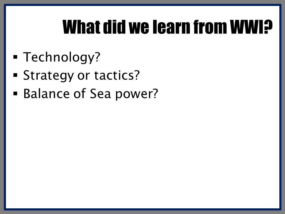 What did we learn from WWI  Technology  Strategy or tactics  Balance of Sea power