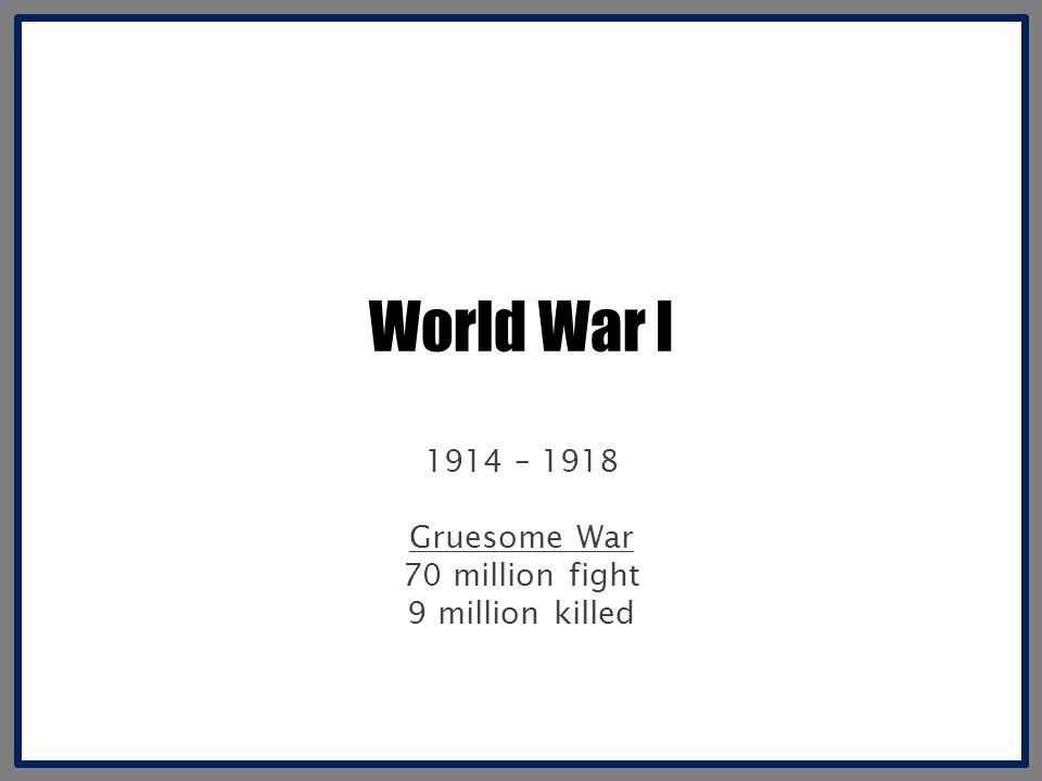 World War I 1914 – 1918 Gruesome War 70 million fight 9 million killed