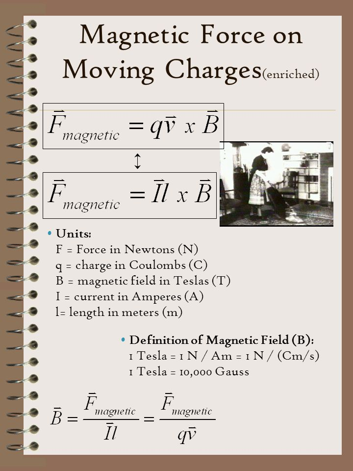 Magnetic Force on Moving Charges (enriched) Units: F = Force in Newtons (N) q = charge in Coulombs (C) B = magnetic field in Teslas (T) I = current in Amperes (A) l= length in meters (m) Definition of Magnetic Field (B): 1 Tesla = 1 N / Am = 1 N / (Cm/s) 1 Tesla = 10,000 Gauss